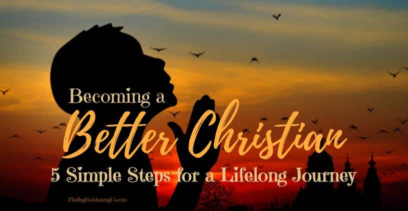 Being Christian is about more than being a good person. It's even about more than loving Christ. A Christian journey is a never-ending adventure. Follow these 5 steps to become a better Christian.