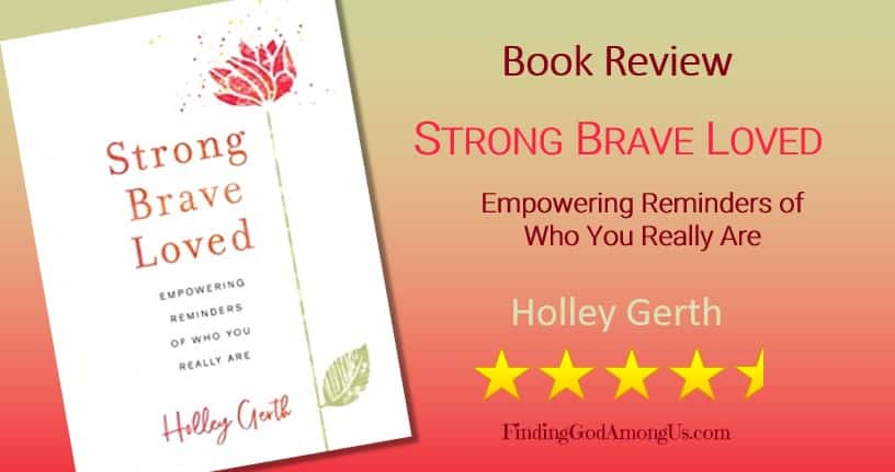 Book Review Strong Brave Loved. Christian adult nonfiction book. Author Holley Gerth. Christian Book Reviewer Shirley Alarie.