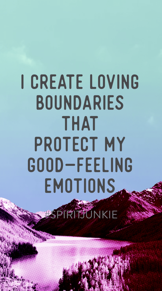 I create loving boundaries that protect my good-feeling emotions