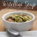 Tortellini Soup with Mushrooms, Leeks and Chicken Sausage