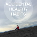 3 Accidental Healthy Habits