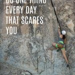 Do One Thing Every Day That Scares You…