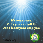 It's your story. Only you can tell it. Don't let anyone stop you.