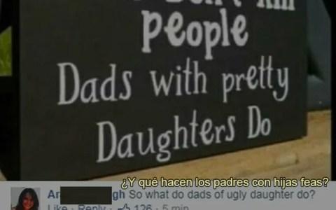 """""""Las armas no matan, los padres de hijas guapas sí"""""""