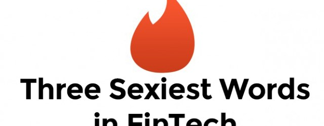 FinTech Summary - Three Sexiest Words in FinTech
