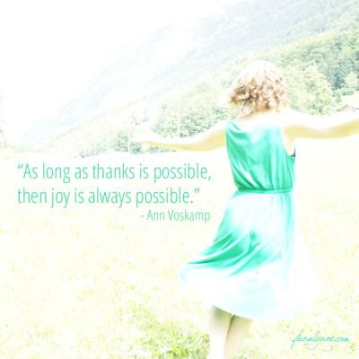 """As long as thanks is possible, then joy is always possible."" - Ann Voskamp, via Fiona Lynne"