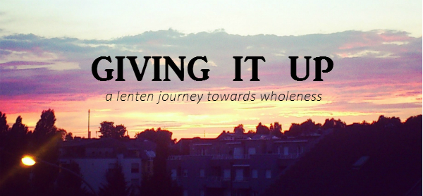 Giving It Up - a Lenten journey towards wholeness // Fiona Lynne