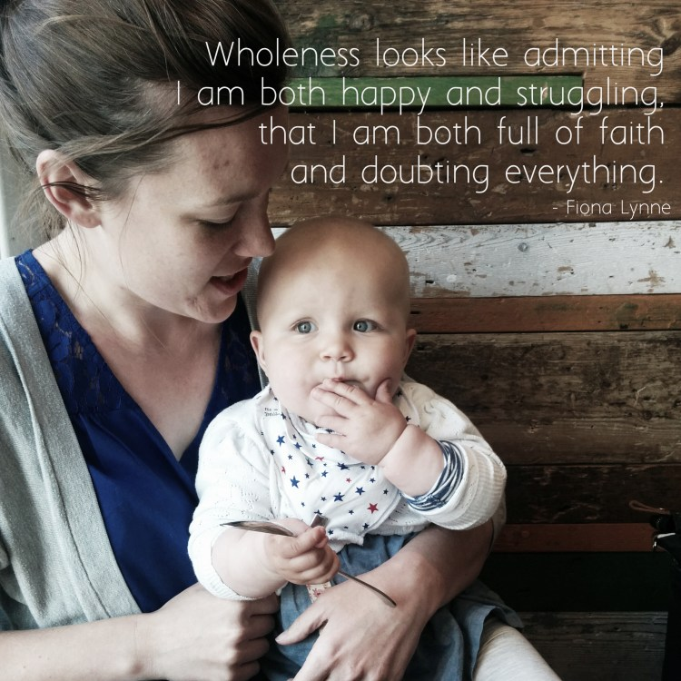 """""""Wholeness looks like admitting I am both happy and struggling, that I am both full of faith and doubting everything."""" - Fiona Lynne #wholemama"""