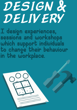 Design and Delivery - I design experiences, sessions and workshops which support individuals to change their behaviour in the workplace.