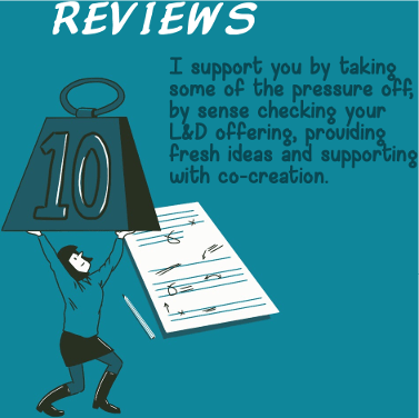 Reviews - I support you by taking some of the pressure off, by sense checking your L&D offering, providing fresh ideas and supporting with co-creation.