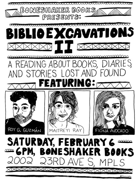 Boneshaker Books presents: BIBLIOEXCAVATIONS II, a reading about books, diaries, and stories lost and found featuring Roy G. Guzmán, Maitreyi Ray, and Fiona Avocado. Saturday, Feburary 6, Boneshaker Books, 2002 23rd Ave S. MPLS