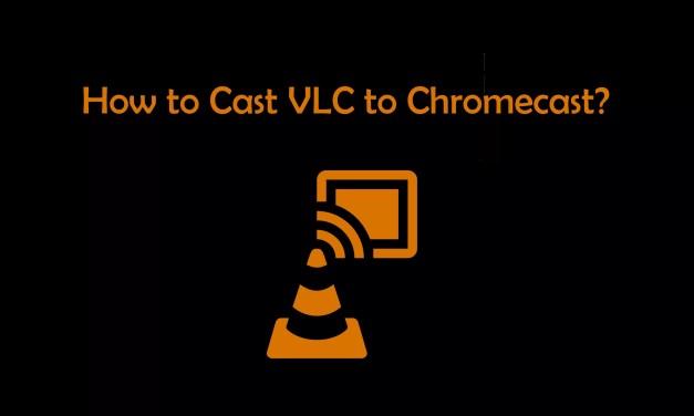 How to Cast VLC to Chromecast? [2019]