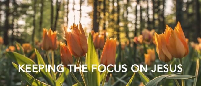 Keeping the Focus On Jesus