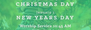Christmas Day and New Years Day Worship Service 10:45 AM