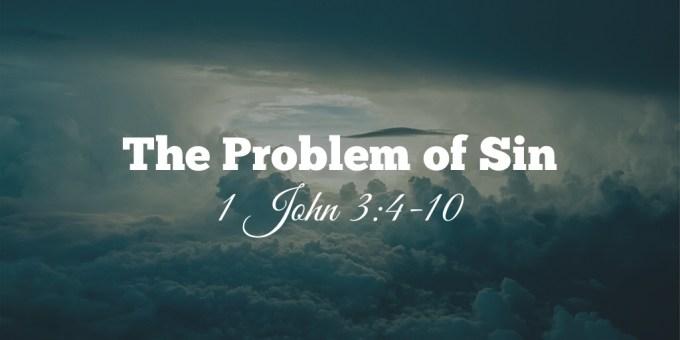 The Problem of Sin 1 John 3:4-10