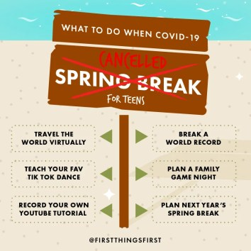 For Teens Only What To Do When Covid 19 Canceled Your Spring Break First Things First
