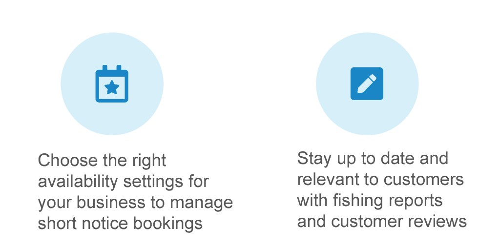 Choose the right availability settings for your business to manage short-notice bookings. Stay up to date and relevant to customers with fishing reports and customer reviews.