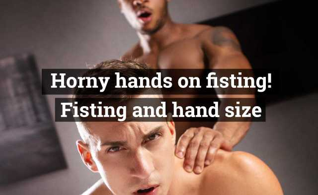 Horny hands on fisting! Fisting and hand size