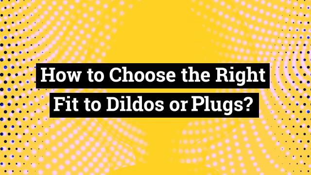 How to Choose the Right fit Dildo or Anal Plug?