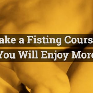 Enjoy More! Take a Fisting Course Now – 5 Damn Good Reasons Why! We promise You Will Enjoy More of Fisting