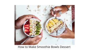 How to Make Smoothie Bowls Dessert