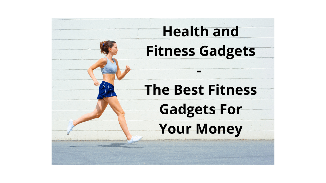 Health and Fitness Gadgets - The Best Fitness Gadgets For Your Money