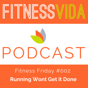 fitness vida podcast fitness friday running wont get it done