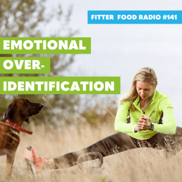 Fitter Food Radio #141 - Emotional Over Identification