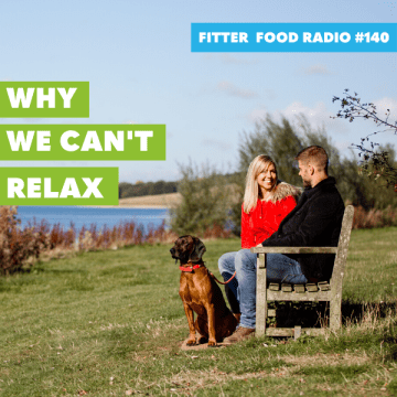 Fitter Food Radio 140 - Why We Can't Relax