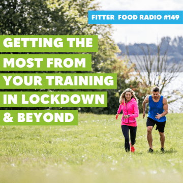 Fitter Food Radio 149 - Getting the Most From Your Training During Lockdown and Beyond
