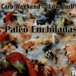 High Carb Weekend – Low Carb Recipe Monday – Paleo Enchiladas