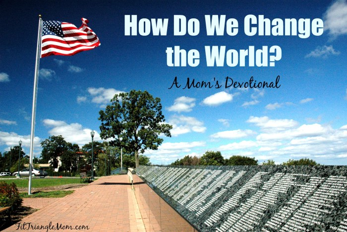 How do we change the world? A devotional for mom's when terrorism or violence threatens our livelihood and families. Bible verses and prayer.