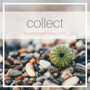 Five Minute Friday :: Collect
