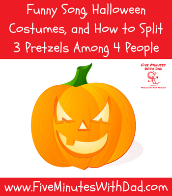 Funny Song, Halloween Costumes, and How to Split 3 Pretzels Among 4 People