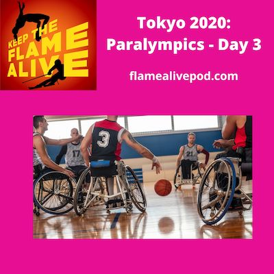 Keep the Flame Alive logo; Tokyo 2020: Paralympics - Day 3; flamealivepod.com; picture of wheelchair basketball players.