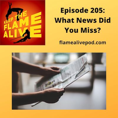 Keep the Flame Alive logo; Episode 205: What News Did You Miss? flamealivepod.com; picture of hands holding a newspaper.
