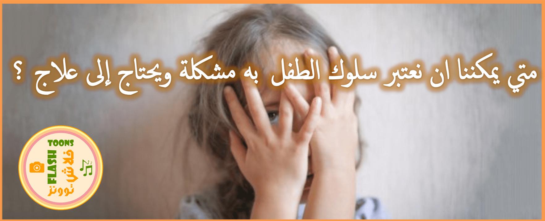 متى يمكننا ان نعتبر سلوك الطفل به مشكلة ويحتاج الى علاج؟