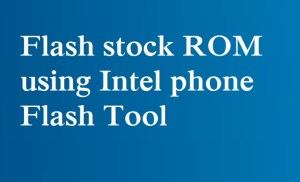 How to Flash stock ROM using Intel Phone Flash Tool