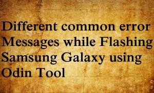 Different Samsung Odin tool flashing errors and their Remedies.