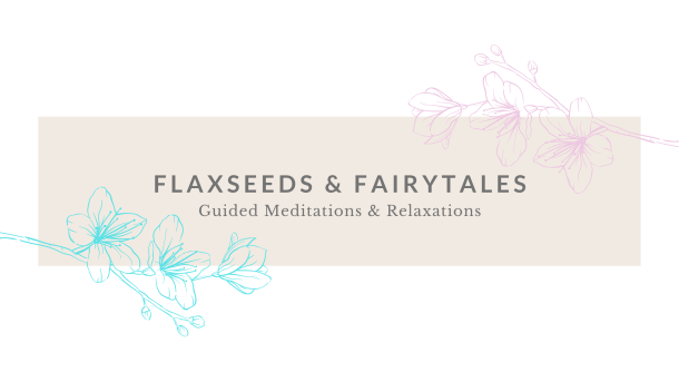 Flaxseeds & Fairytales Guided Meditations & Relaxations