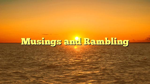Musings and Rambling