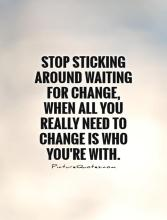 stop-sticking-around-waiting-for-change-when-all-you-really-need-to-change-is-who-youre-with-quote-1