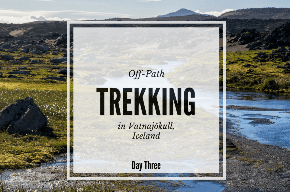 Off-path trekking Iceland – Day Three in Vatnajökull National Park