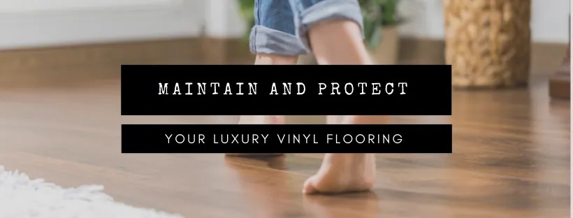 Guide to Maintain and Protect your flooring – Luxury Vinyl Edition.