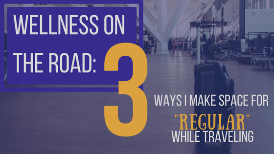 "Wellness on the Road: 3 Ways I Make Space for ""Regular"" While Traveling"