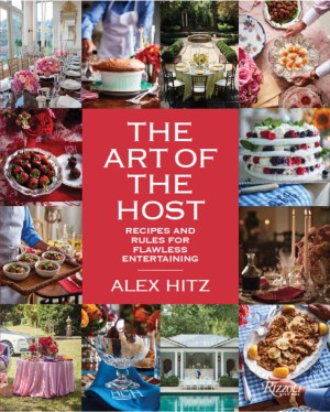The Art of the Host: Recipes and Rules for Flawless Entertaining by Alex Hitz (Rizzoli, 2019)