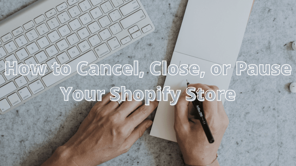 How to Cancel, Close, or Pause Your Shopify Store