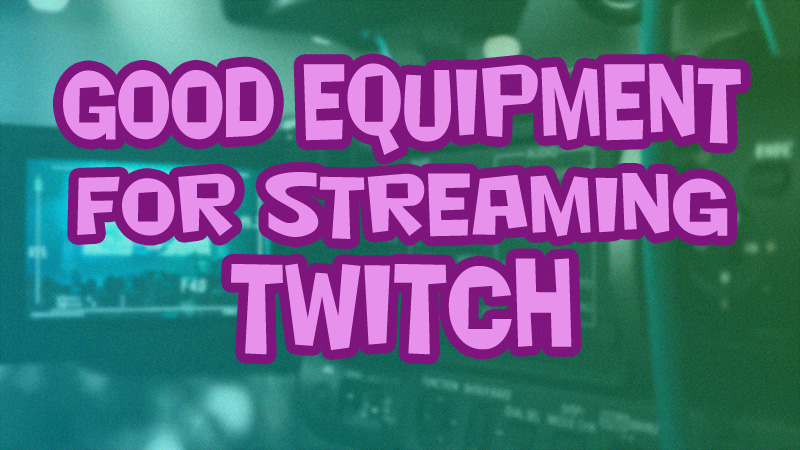 Good Equipment for Streaming Twitch