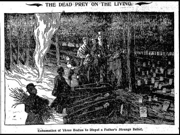 The Mercy Brown exhumation, which took place on 17 March 1892, in Exeter, Rhode Island, followed the typical pattern: her heart and liver were excised and burned to ashes, which were to be ingested by, Edwin, her dying brother. Edwin died shortly after, but Mercy's sisters lived on for years. The exhumation of Mercy Brown, and her mother and sister, is by far the most well-known vampire narrative in America. Her story appears in every possible medium, from spoken, written, and printed, to film, video, and the Internet (a search of which yields millions of pages for Mercy Brown). Although her plight is well-documented, and most of the facts surrounding her exhumation are fixed in reliable sources, she and her story have been expanded, compressed, twisted, and pulled into every vampire shape imaginable. The oral narrative of Mercy Brown in its earliest stage of development, however, remains the family narrative that arose soon after her corpse was dissected; it has circulated, in conjunction with parallel community narratives, for more than a hundred years.