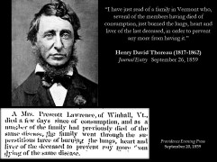 "These vampire incidents (or folk medical practices, or consumption rituals) did not go unnoticed by the literati. Henry David Thoreau (1817-1862) recorded in his journal, dated 26 September 1859, the following entry: ""I have just read of a family in Vermont who, several of the members having died of consumption, just burned the lungs, heart and liver of the last deceased, in order to prevent any more from having it."" Thoreau probably was referring to a case from Winhall, Vermont. The text, which appeared in at least ten newspapers, dated from the 20th to the 29th of September 1859, closely matches Thoreau's: ""A Mrs. Prescott Lawrence, of Winhall, Vt., died a few days since of consumption, and as a member of the family had previously died of the same disease, the family went through the superstitious farce of burning the lungs, heart and liver of the deceased to prevent any more from dying of the same disease."" Thoreau's interest in this event surely was more than just morbid curiosity. At the time of this entry, he knew he had consumption, which caused his death three years later."